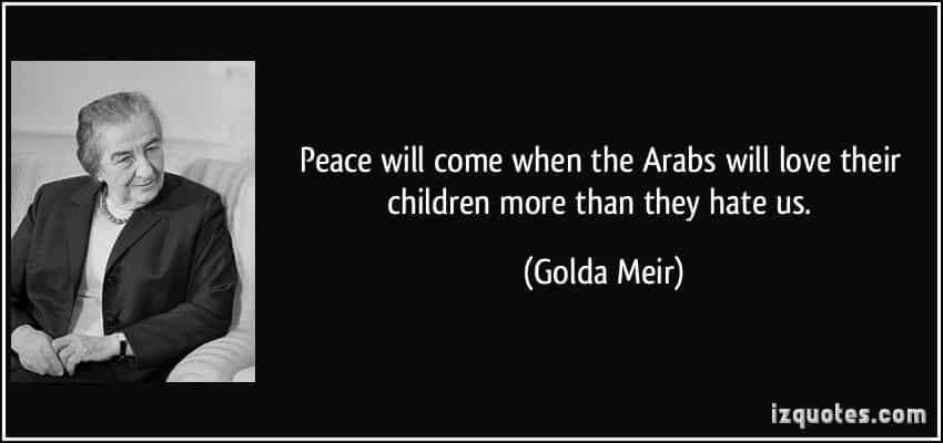 quote-peace-will-come-when-the-arabs-will-love-their-children-more-than-they-hate-us-golda-meir-252405